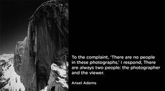 """""""To the complaint, 'There are no people in these photographs,' I respond, There are always two people: the photographer and the viewer."""" Ansel Adams"""