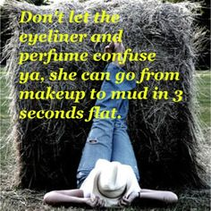 My favorite saying ~ all about who I am and the life I live, I love to play in the mud, get dirty, fish, tag cows, clean chicken poop and wear dresses, makeup and high heels!