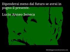 Aforisma di Lucio Anneo Seneca , Dipenderai meno dal futuro se avrai in pugno il presente.