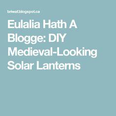 Eulalia Hath A Blogge: DIY Medieval-Looking Solar Lanterns