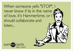 When some yells 'STOP', I never know if its in the name of love, its Hammertime, or I should collaborate and listen...