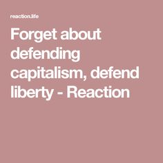 Forget about defending capitalism, defend liberty - Reaction