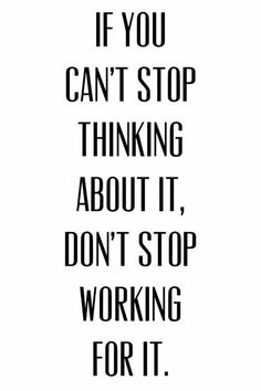 If you can't stop thinking about it, don't stop working for it. If you can't stop thinking about it, don't stop working for it. Words Quotes, Me Quotes, Motivational Quotes, Inspirational Quotes, Sayings, Qoutes, Great Quotes, Quotes To Live By, Eleanor Roosevelt Quotes