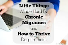 Little Things Made Hard By Chronic Migraines and How To Thrive Despite Them