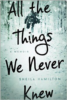 In All the Things We Never Knew, radio personality/reporter, Sheila Hamilton recounts the somber details of her husband's descent into severe mental illness and eventually his suicide. Their romance begins sweetly enough with passion and curiosity(read more on thewriteweb.wordpress.com)
