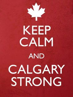"""Calgary - and Alberta as a whole - has been going through a lot lately. I kinda feel bad that this appropriates Boston's recent motto """"Boston Strong"""", but honestly? Calgary, I Am Canadian, Canadian Rockies, Kevin Reynolds, Keep Calm And Love, My Love, Drake, Moving To Canada, Keep Calm Quotes"""