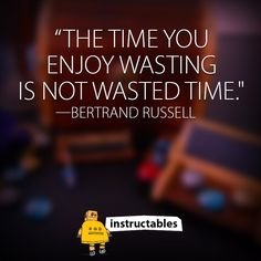 """""""The time you enjoy wasting is not wasted time."""" —Bertrand Russell"""