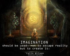 Colin Wilson Quote: Imagination - Should Be Used, Not To Escape Reality But To Create It - Inspiration in Pictures Namaste, Free Your Mind, A Course In Miracles, Think, Spiritual Inspiration, Creative Inspiration, Spiritual Quotes, Spiritual Awakening, Metaphysical Quotes