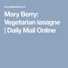 Mary Berry: Vegetarian lasagne   Daily Mail Online