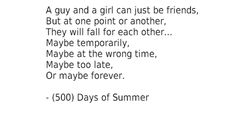 """A guy and a girl can just be friends, but at one point or another, they will fall for each other... maybe temporarily, maybe at the wrong time, maybe too late... or maybe forever."" - (500) Days of Summer"