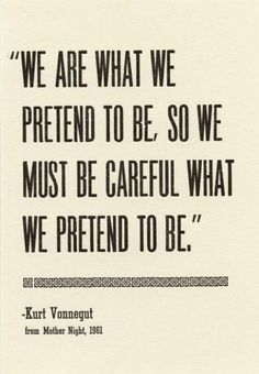 We are what we pretend to be, so we must be careful what we pretend to be. Good advice.
