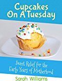 Free Kindle Book -   Cupcakes On A Tuesday: Sweet Relief For The Early Years Of Motherhood
