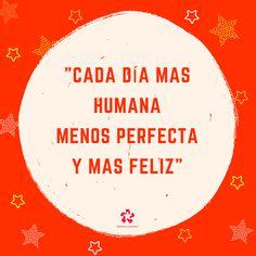 """""""Cada día mas humana, menos perfecta y más feliz"""""""