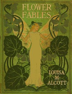 Alcott ~ Flower fables (1855); Author: Alcott, Louisa May, 1832-1888    Subject: Conduct of life; Fairies  Publisher: Boston : George W. Briggs & Co.