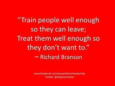 """Train people well enough so they can leave; Treat them well enough so they don't want to."""" by Richard Branson Work Quotes, Quotes To Live By, Me Quotes, Richard Branson Quotes, Best Self Defense, Coach, Leadership Quotes, Business Quotes, Business Advice"""
