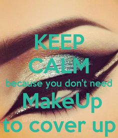 KEEP CALM because you don't need  MakeUp to cover up