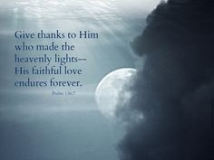 Give thanks to Him who made the heavenly lights–His faithful love endures forever. —Psalm 136:7   Being thankful. Being grateful. Being appreciative. Having a heart full of …