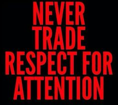 Never trade respect for attention