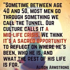 Sometime between age 40 and 50, most men go through something we call the Tunnel. Our culture calls it a mid-life crisis. We think it's a sacred opportunity to reflect on where he's been, who he is, and what the rest of his life is for - Alison Armstrong #AlisonArmstrong #understandmen