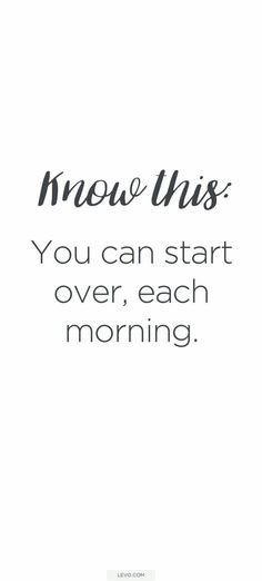 Know this: you can start over each morning--Morning by morning new mercies I see.