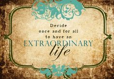 once and for all to have an extraordinary life.