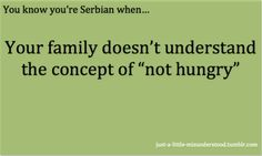 "You know you're Serbian when your family doesn't understand the concept of ""not hungry""."
