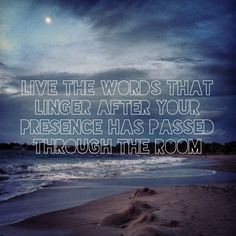 Live the words that linger after your presence has passed through the room. I wrote this :)
