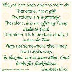 This job has been given to me to do. Therefore, it is a gift. Therefore, it is a privilege. Therefore, it is an offering I may make to God. Therefore, it is to be done gladly, it is done for Him. Here, not somewhere else, I may learn God's way. In this job, not in some other, God looks for faithfulness. - Elisabeth Elliot