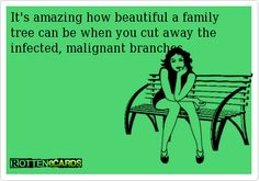 It's amazing how beautiful a family tree can be when you cut away the infected, malignant branches.
