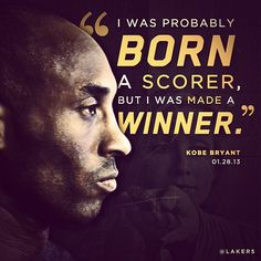 """""""I was probably born a scorer, but I was made a winner. Whatever works, whatever wins championships, wins games, that's what I do."""" - Kobe Bean Bryant 1/28/2013.  Los Angeles Lakers"""