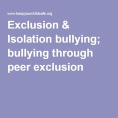 Exclusion & Isolation bullying; bullying through peer exclusion