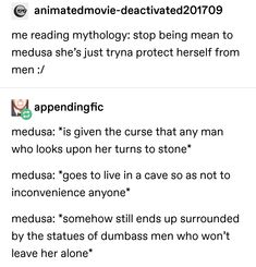 © me reading mythology: stop being mean to medusa she'sjust tryna protect herself from men :/ %appendingfic medusa: *is given the curse that any man who looks upon her turns to stone* medusa: *goes to live in a cave so as no Greek Gods And Goddesses, Greek And Roman Mythology, Medusa Greek Mythology, Tumblr Funny, Funny Memes, Funny Videos, Hilarious, Greek Memes, Turn To Stone