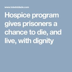 Hospice program gives prisoners a chance to die, and live, with dignity