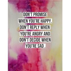 Don't promise when you're happy. Don't replay when you're angry and don't decide when you're sad.