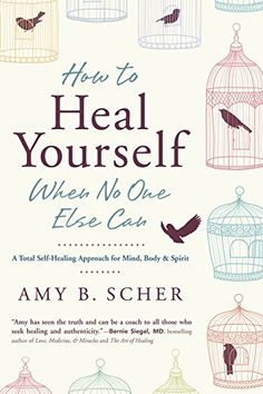 How to Heal Yourself When No One Else Can: A Total Self-Healing Approach for Mind, Body, and Spirit: Amy B. Scher: 9780738745541: Amazon.com: Books