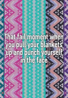 """That fail moment when you pull your blankets up and punch yourself in the face"""