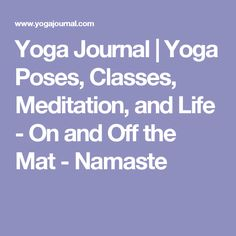 Yoga Journal | Yoga Poses, Classes, Meditation, and Life - On and Off the Mat - Namaste