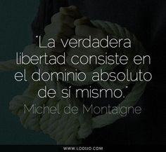 Michel de Montaigne. La verdadera libertad consiste en el dominio absoluto de sí mismo. Book Quotes, Words Quotes, Wise Words, Me Quotes, Motivational Quotes, Inspirational Quotes, Sayings, Michel De Montaigne, Images And Words
