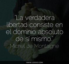 Michel de Montaigne. La verdadera libertad consiste en el dominio absoluto de sí mismo.