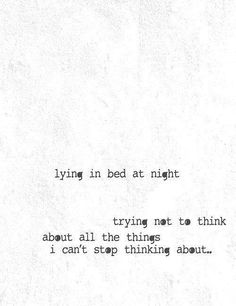 Lying in bed at night trying not to think about all the things I can't stop thinking about.