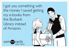 I got you something with the money I saved getting my e-books from the Burbank Library instead of Amazon.