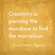 Daniel Patrick Moynihan Quotes | Creativity is piercing the mundane to find the marvelous ...