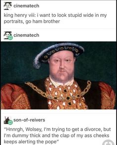 """King henry viii: iwant to look stupid wide in my portraits. go ham brother bson-ol-raivers """"Hnnrgh. I'm trying Ko get a divorce, but I'm dummy mick and the clap of my ass cheeks keeps alerting the pope"""" Why would you make me read this - iFunny :) Stupid Memes, Stupid Funny, The Funny, Dankest Memes, Funny Memes, Funny Stuff, Jokes, 9gag Funny, Funny Things"""