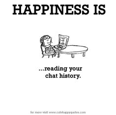 Happiness is, reading your chat history. - Cute Happy Quotes