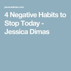 4 Negative Habits to Stop Today - Jessica Dimas