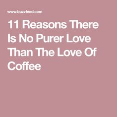11 Reasons There Is No Purer Love Than The Love Of Coffee