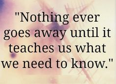 NOTHING ever goes away until it teaches us what we need to know. (I need to remember this!!)