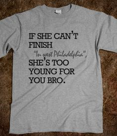 """best.tshirt.ever. """"if she can't finish 'in west philadelphia', she's too young for you bro."""""""