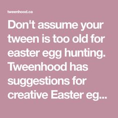Don't assume your tween is too old for easter egg hunting. Tweenhood has suggestions for creative Easter egg hunting ideas for tweens.
