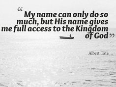 """My name can only do so much, but His name gives me full access to the Kingdom of God"" - Albert Tate"